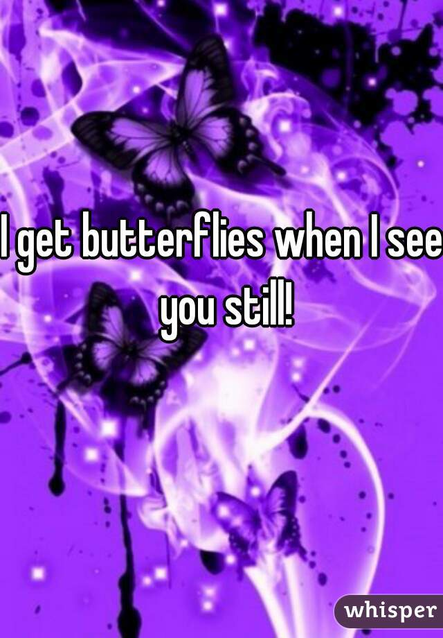 I get butterflies when I see you still!