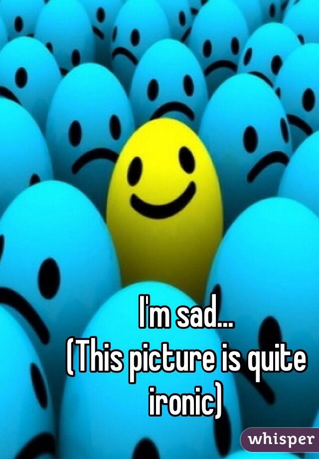 I'm sad... (This picture is quite ironic)