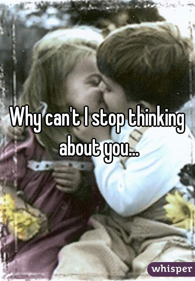Why can't I stop thinking about you...