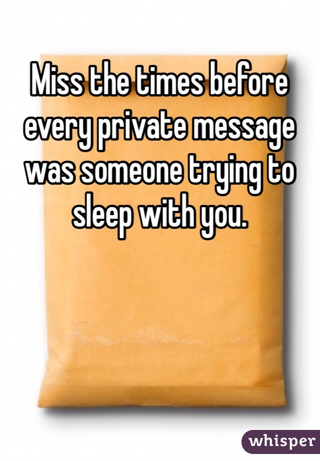 Miss the times before every private message was someone trying to sleep with you.
