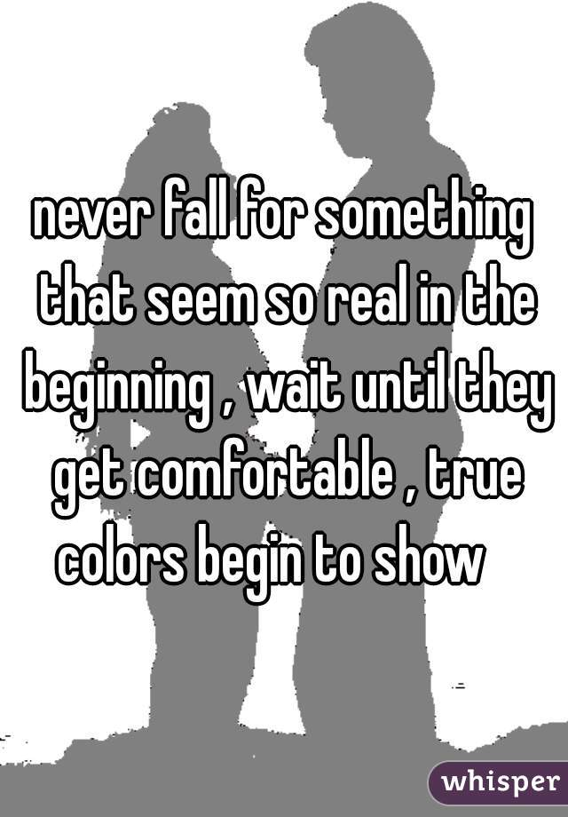 never fall for something that seem so real in the beginning , wait until they get comfortable , true colors begin to show