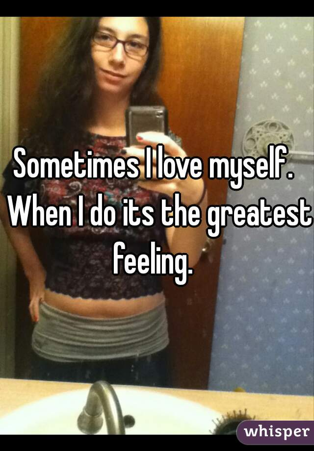 Sometimes I love myself.  When I do its the greatest feeling.