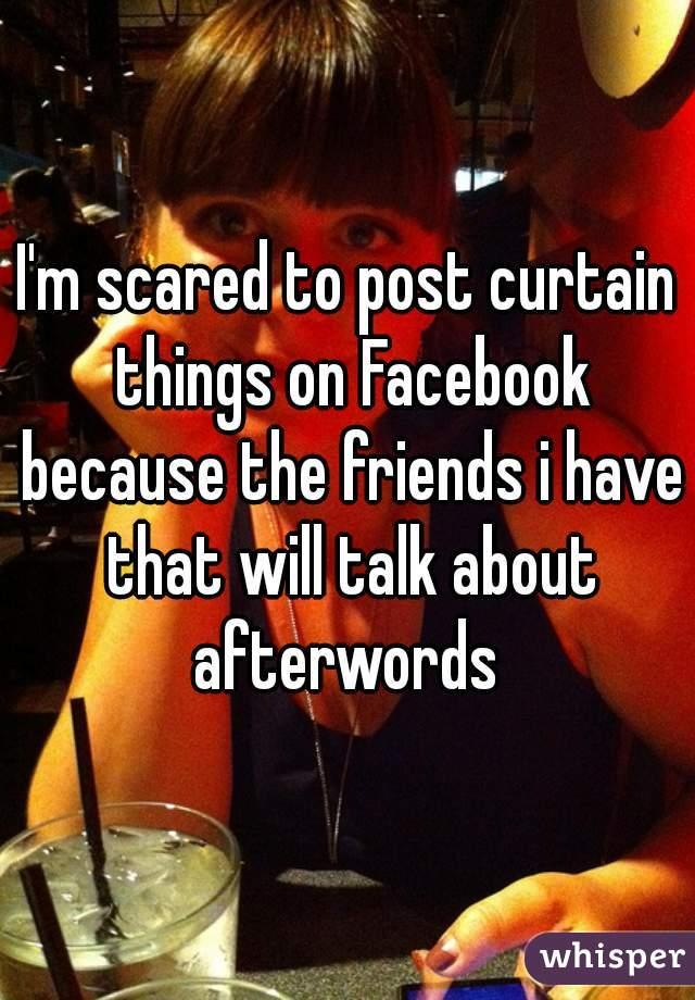 I'm scared to post curtain things on Facebook because the friends i have that will talk about afterwords