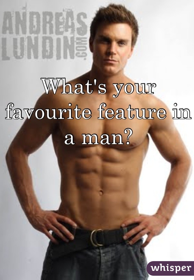 What's your favourite feature in a man?