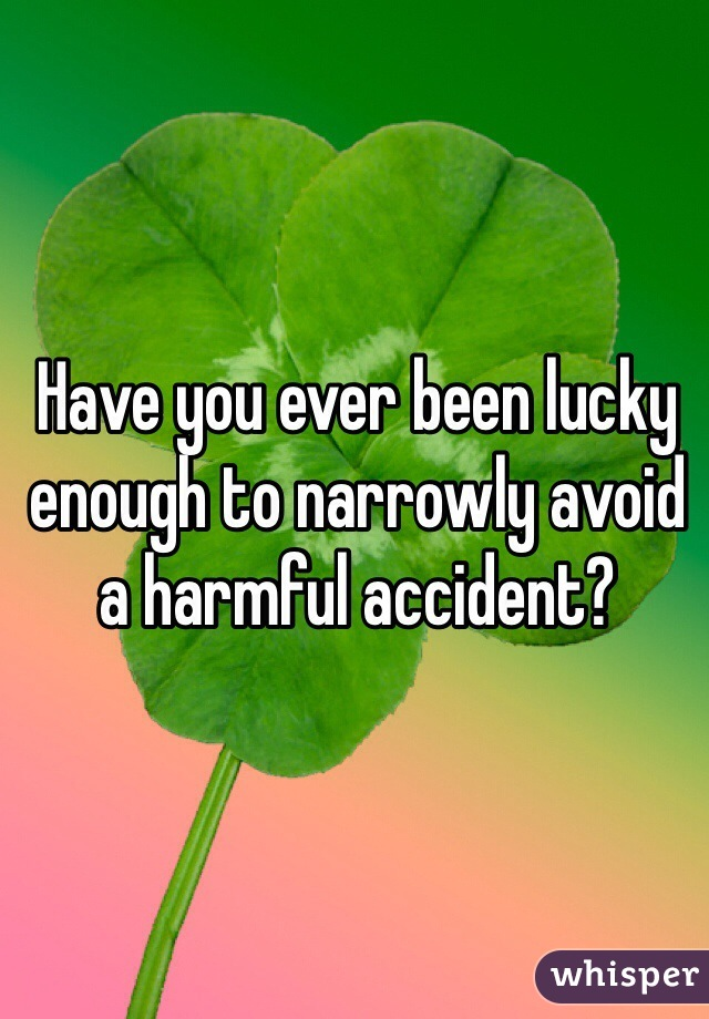 Have you ever been lucky enough to narrowly avoid a harmful accident?