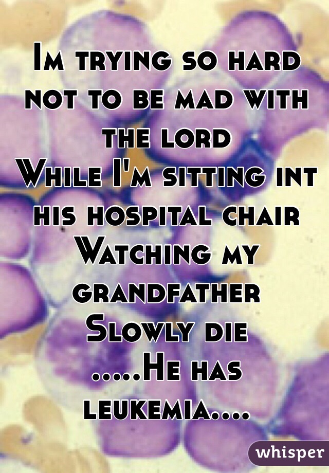 Im trying so hard not to be mad with the lord  While I'm sitting int his hospital chair  Watching my grandfather  Slowly die .....He has leukemia....