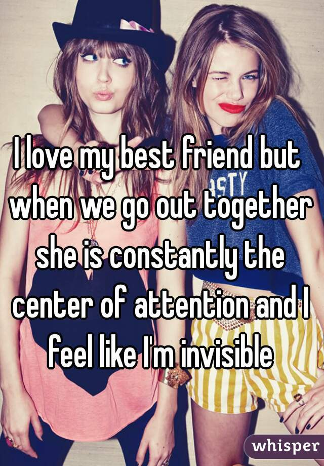 I love my best friend but when we go out together she is constantly the center of attention and I feel like I'm invisible