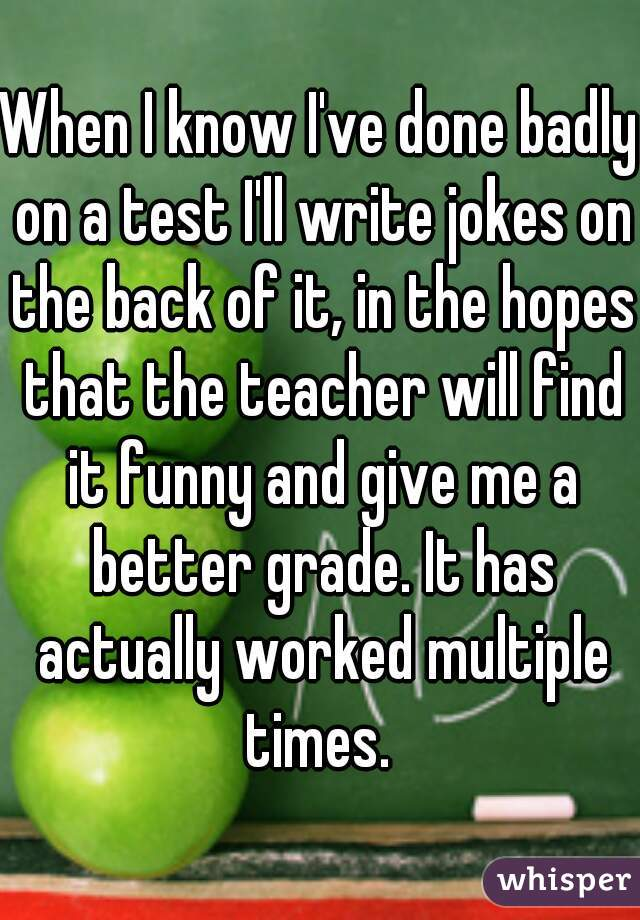 When I know I've done badly on a test I'll write jokes on the back of it, in the hopes that the teacher will find it funny and give me a better grade. It has actually worked multiple times.