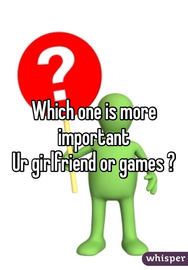Which one is more important  Ur girlfriend or games ?