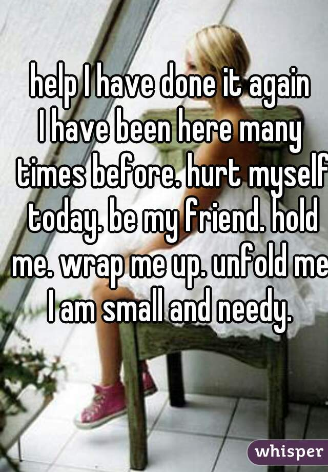 help I have done it again I have been here many times before. hurt myself today. be my friend. hold me. wrap me up. unfold me. I am small and needy.
