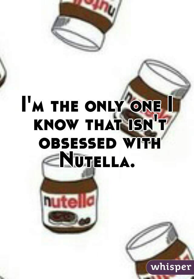 I'm the only one I know that isn't obsessed with Nutella.