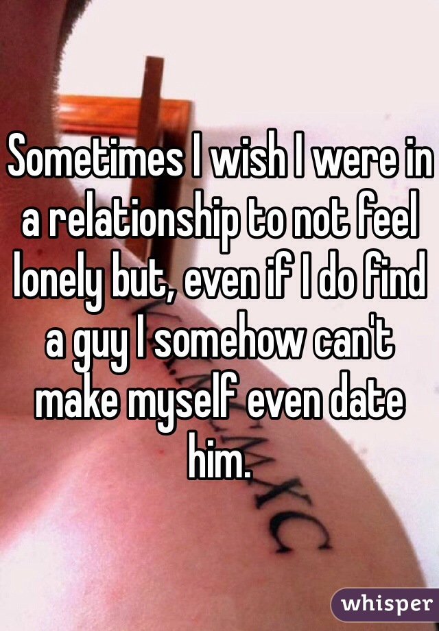 Sometimes I wish I were in a relationship to not feel lonely but, even if I do find a guy I somehow can't make myself even date him.