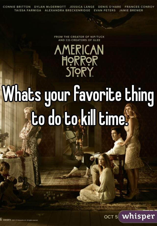 Whats your favorite thing to do to kill time.