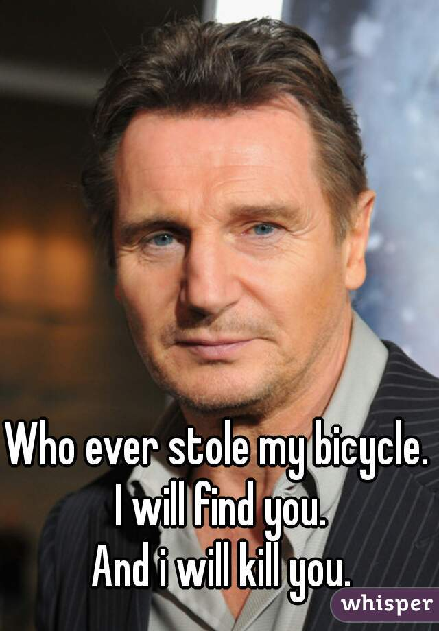 Who ever stole my bicycle.   I will find you. And i will kill you.
