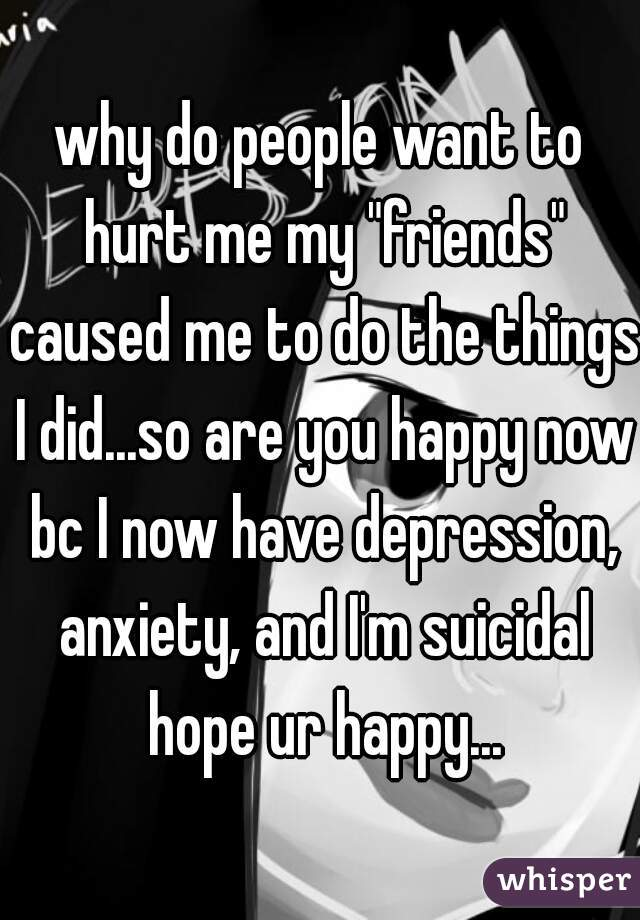 "why do people want to hurt me my ""friends"" caused me to do the things I did...so are you happy now bc I now have depression, anxiety, and I'm suicidal hope ur happy..."