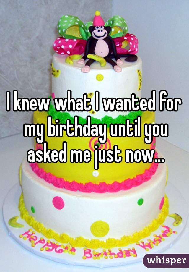 I knew what I wanted for my birthday until you asked me just now...