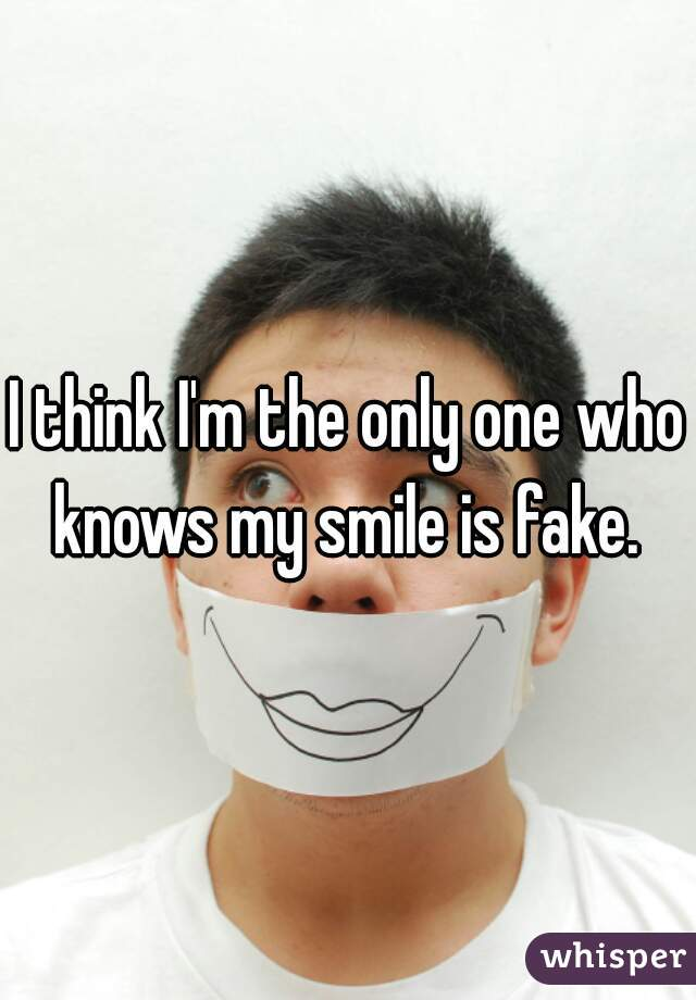 I think I'm the only one who knows my smile is fake.