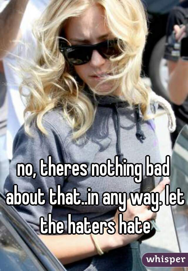 no, theres nothing bad about that..in any way. let the haters hate