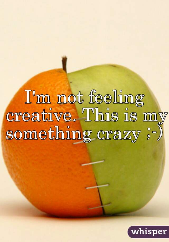 I'm not feeling creative. This is my something crazy ;-)