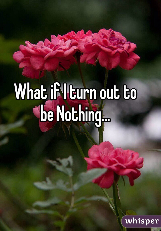 What if I turn out to  be Nothing...