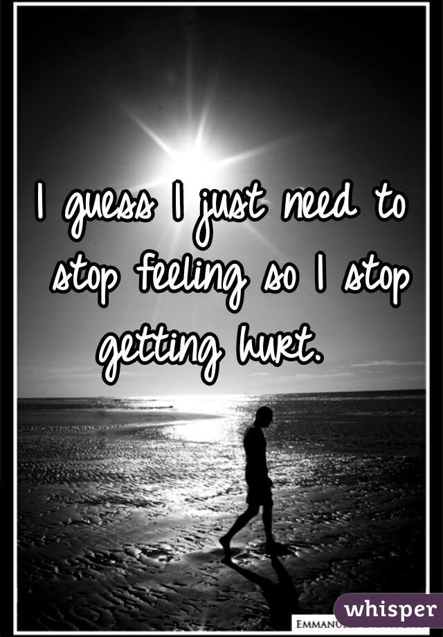 I guess I just need to stop feeling so I stop getting hurt.