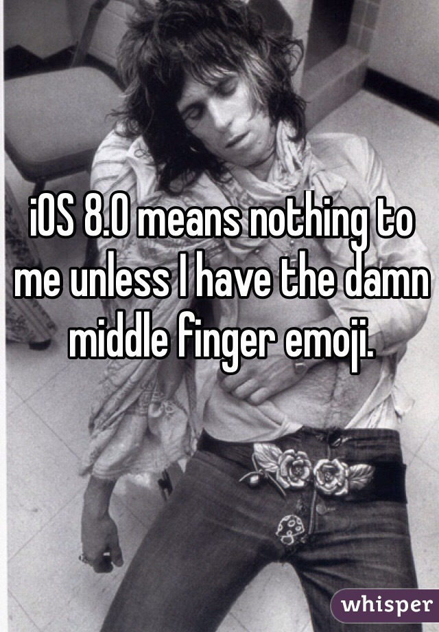 iOS 8.0 means nothing to me unless I have the damn middle finger emoji.