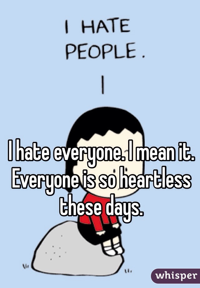 I hate everyone. I mean it. Everyone is so heartless these days.