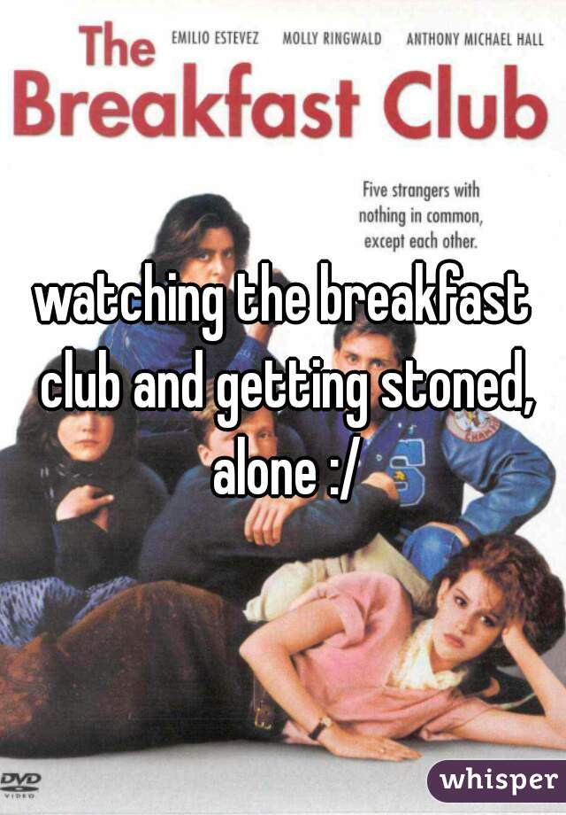 watching the breakfast club and getting stoned, alone :/