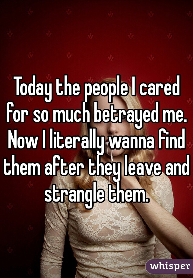 Today the people I cared for so much betrayed me. Now I literally wanna find them after they leave and strangle them.