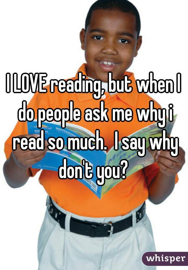 I LOVE reading, but when I do people ask me why i read so much.  I say why don't you?