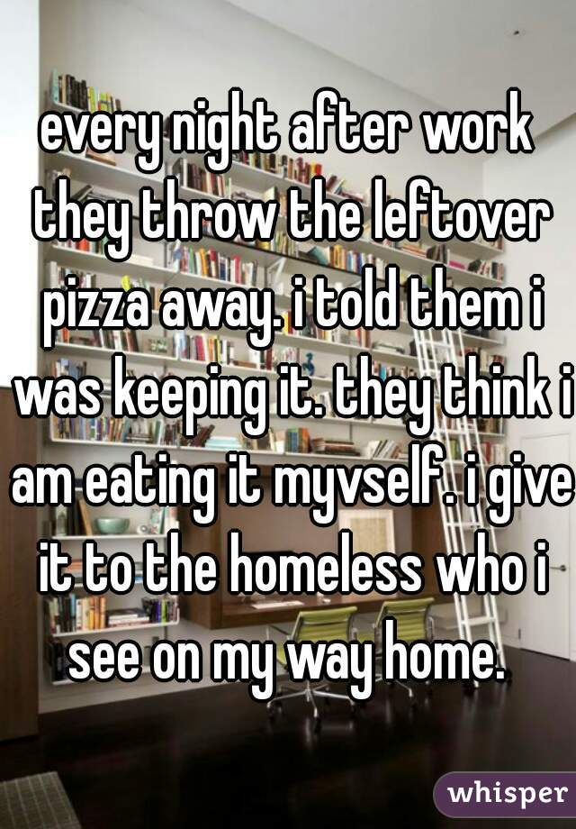 every night after work they throw the leftover pizza away. i told them i was keeping it. they think i am eating it myvself. i give it to the homeless who i see on my way home.
