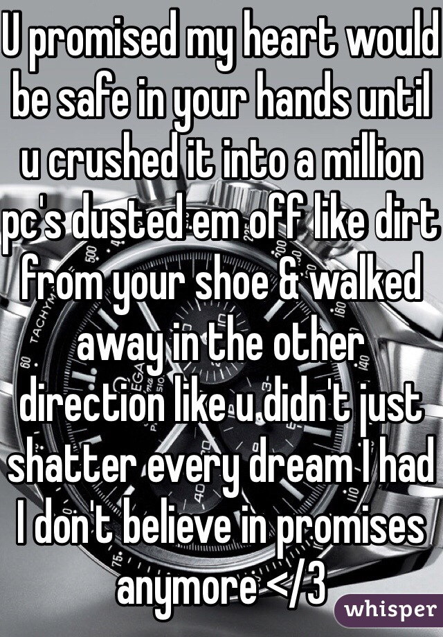 U promised my heart would be safe in your hands until u crushed it into a million pc's dusted em off like dirt from your shoe & walked away in the other direction like u didn't just shatter every dream I had I don't believe in promises anymore </3