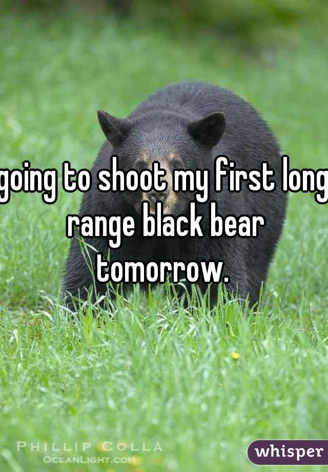 going to shoot my first long range black bear tomorrow.