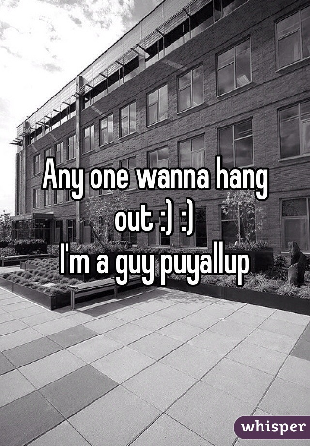 Any one wanna hang out :) :)  I'm a guy puyallup