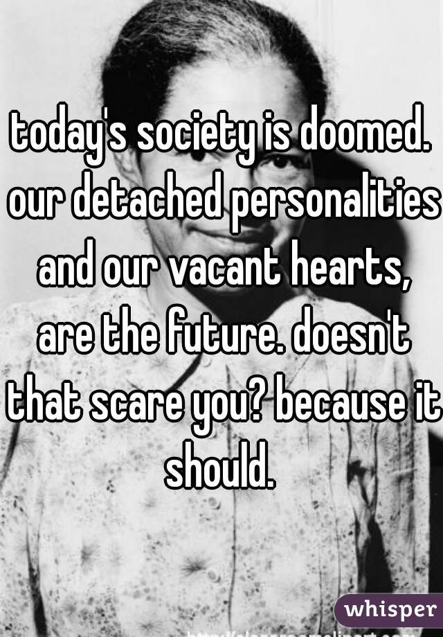 today's society is doomed. our detached personalities and our vacant hearts, are the future. doesn't that scare you? because it should.