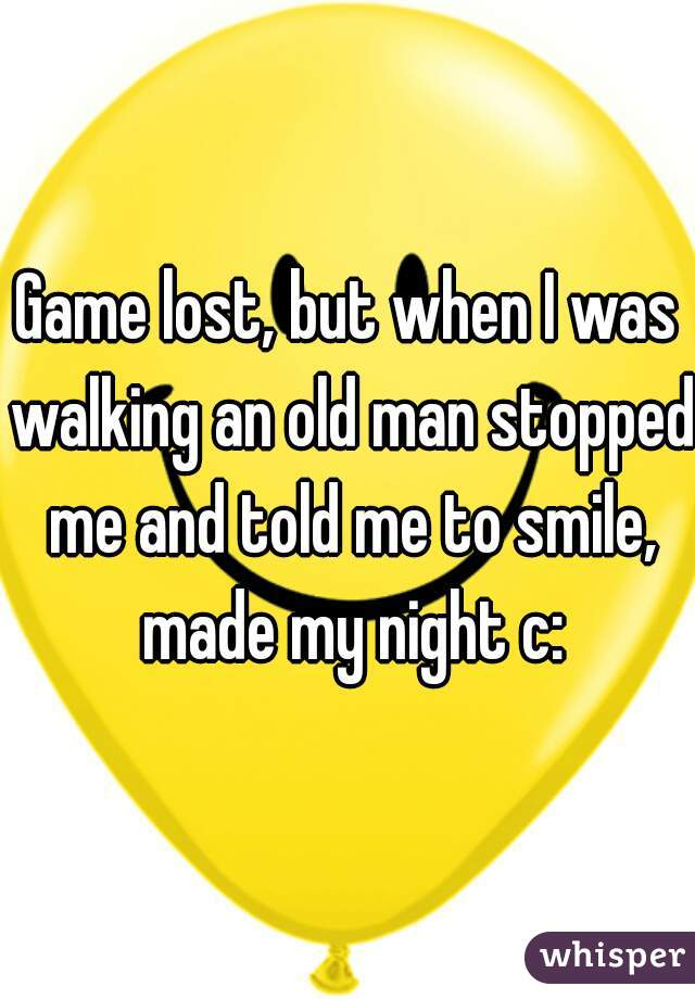 Game lost, but when I was walking an old man stopped me and told me to smile, made my night c: