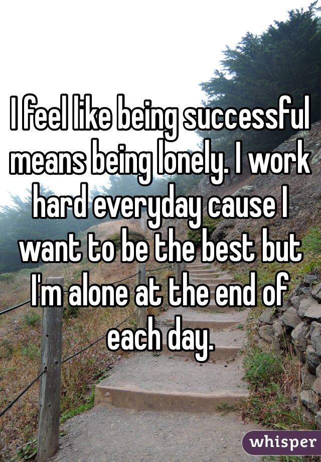 I feel like being successful means being lonely. I work hard everyday cause I want to be the best but I'm alone at the end of each day.