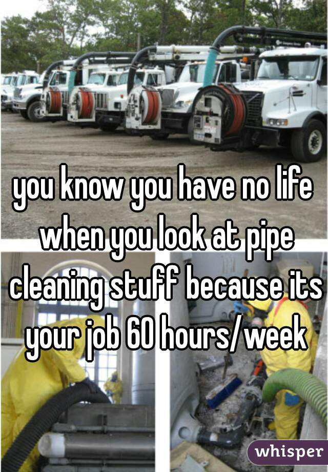 you know you have no life when you look at pipe cleaning stuff because its your job 60 hours/week