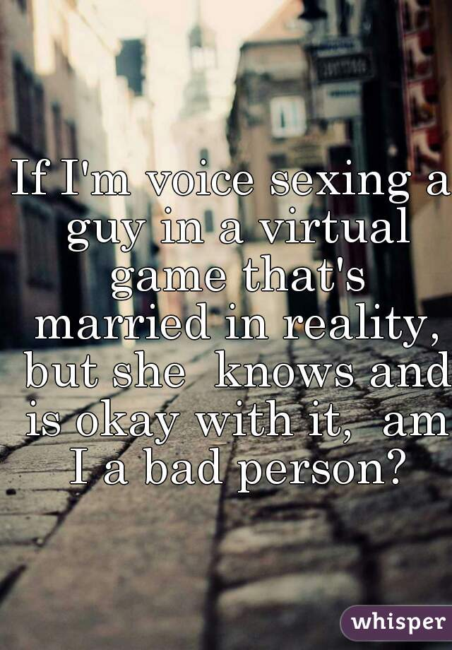 If I'm voice sexing a guy in a virtual game that's married in reality, but she  knows and is okay with it,  am I a bad person?