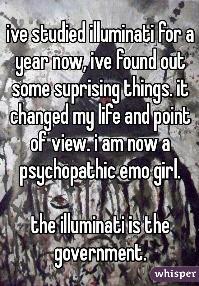 ive studied illuminati for a year now, ive found out some suprising things. it changed my life and point of view. i am now a psychopathic emo girl.    the illuminati is the government.
