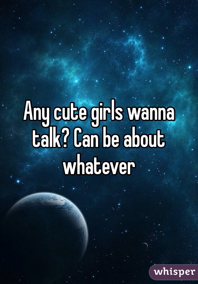 Any cute girls wanna talk? Can be about whatever