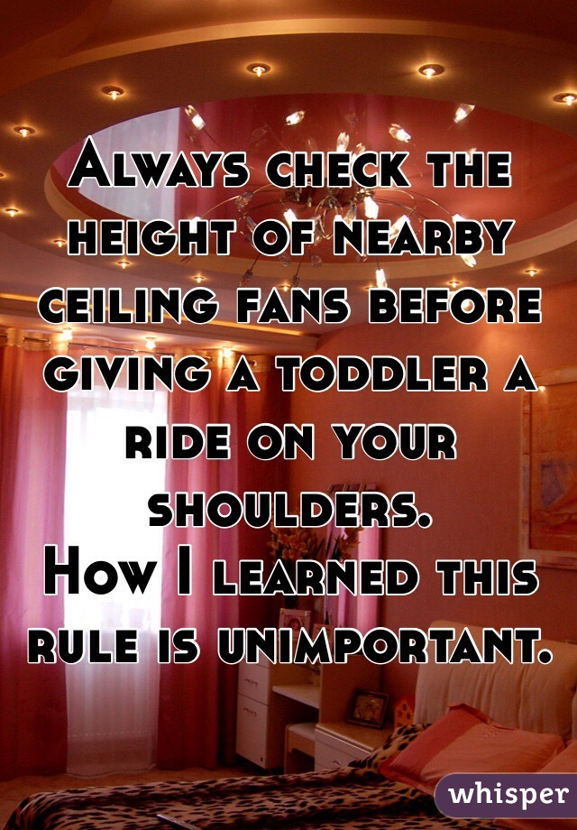 Always check the height of nearby ceiling fans before giving a toddler a ride on your shoulders. How I learned this rule is unimportant.