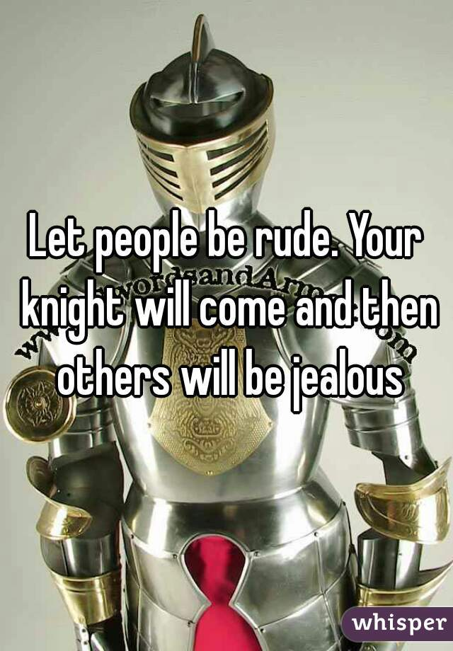Let people be rude. Your knight will come and then others will be jealous