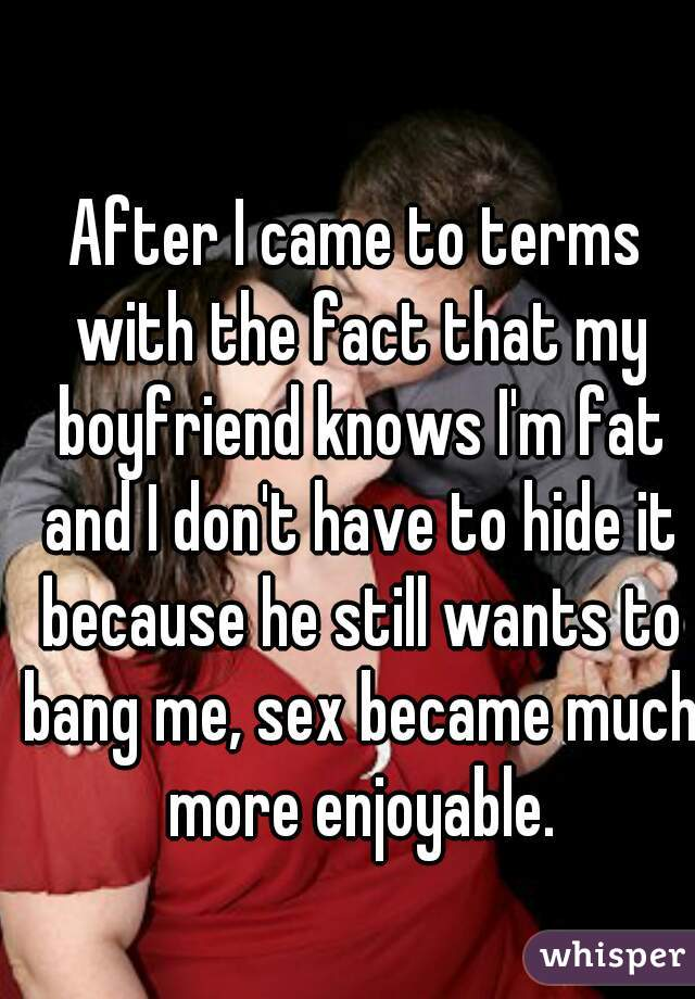 After I came to terms with the fact that my boyfriend knows I'm fat and I don't have to hide it because he still wants to bang me, sex became much more enjoyable.