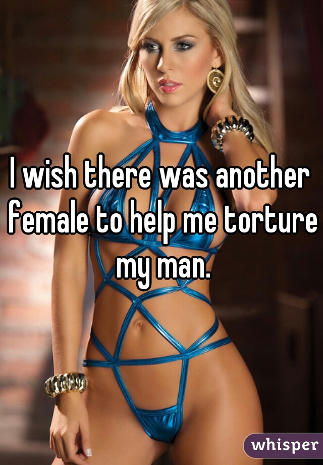 I wish there was another female to help me torture my man.