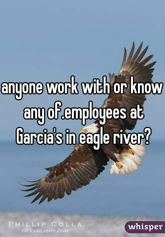 anyone work with or know any of.employees at Garcia's in eagle river?