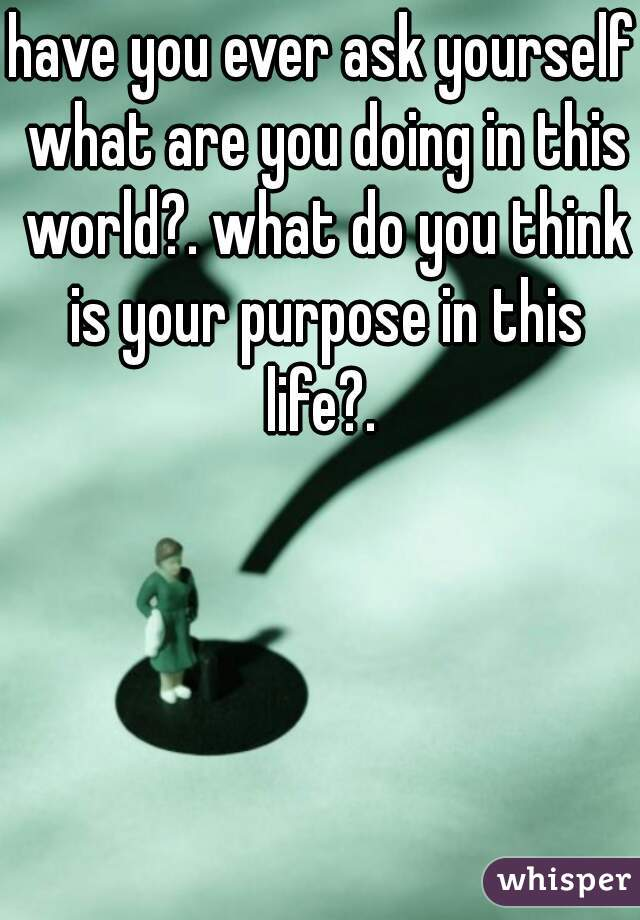 have you ever ask yourself what are you doing in this world?. what do you think is your purpose in this life?.