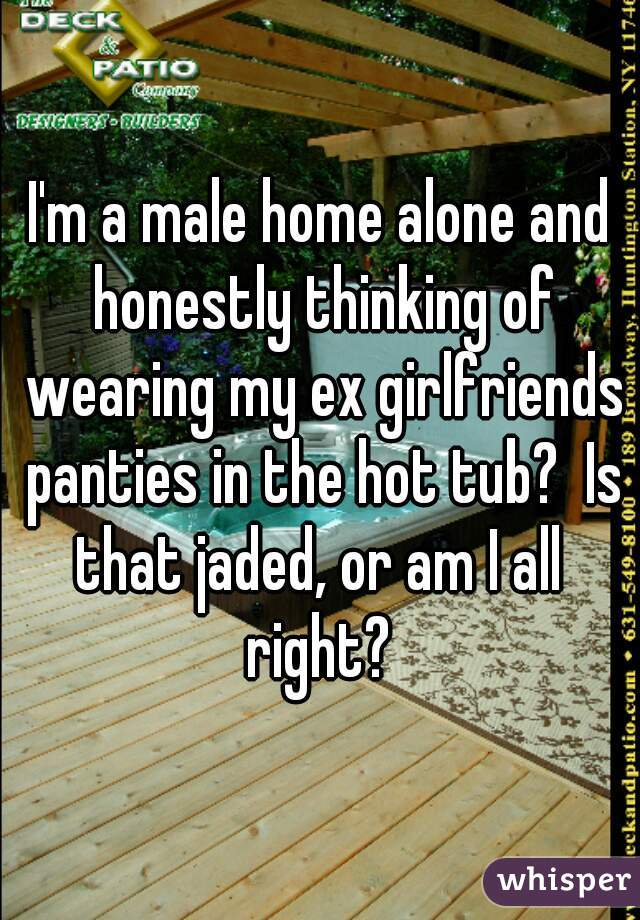 I'm a male home alone and honestly thinking of wearing my ex girlfriends panties in the hot tub?  Is that jaded, or am I all  right?