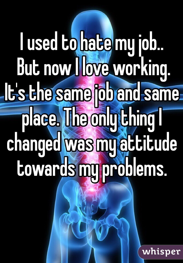 I used to hate my job..   But now I love working. It's the same job and same place. The only thing I changed was my attitude towards my problems.
