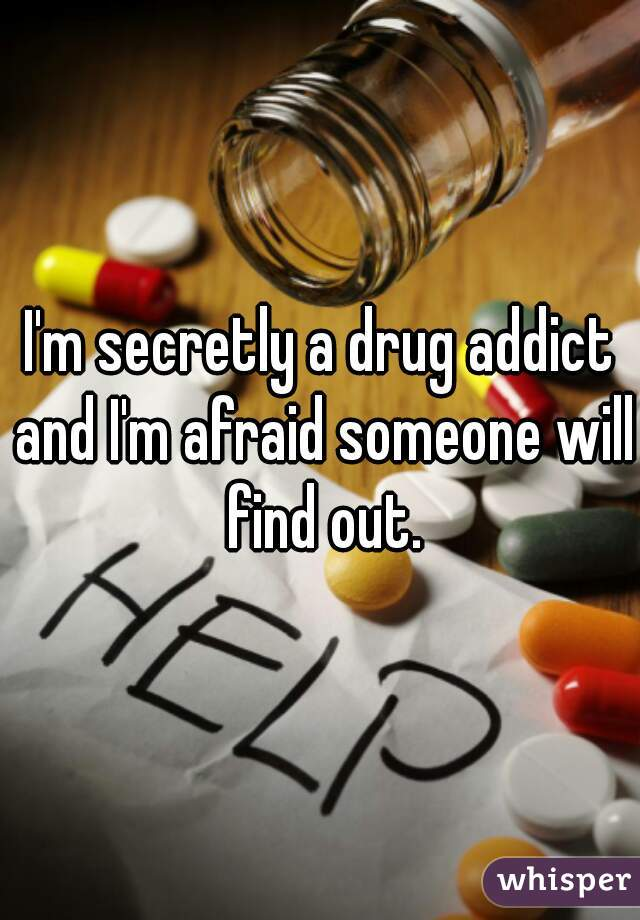 I'm secretly a drug addict and I'm afraid someone will find out.